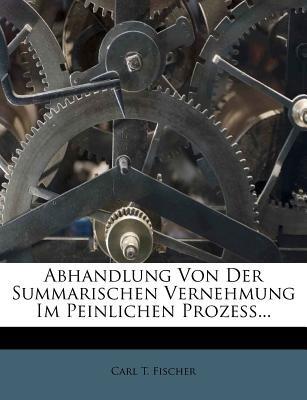 Abhandlung Von Der Summarischen Vernehmung Im Peinlichen Proze ... (English, German, Paperback): Carl T. Fischer