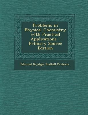Problems in Physical Chemistry with Practical Applications (Paperback, Primary Source): Edmund Brydges Rudhall Prideaux