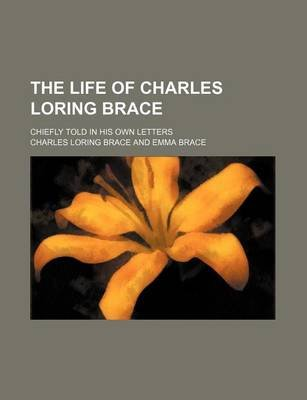 The Life of Charles Loring Brace; Chiefly Told in His Own Letters (Paperback): Charles Loring Brace