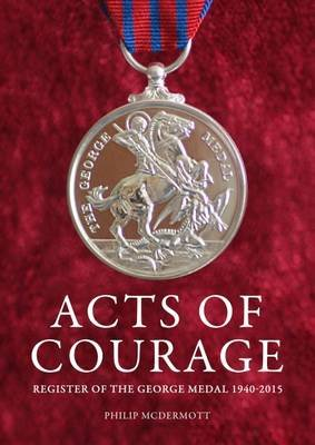 Acts of Courage - Register of the George Medal 1940-2015 (Hardcover): Philip McDermott