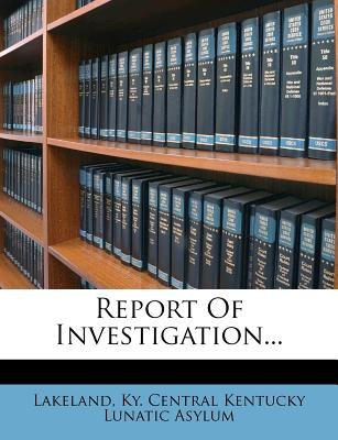 Report of Investigation... (Paperback): Ky Central Kentucky Lunatic a. Lakeland