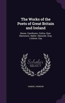 The Works of the Poets of Great Britain and Ireland - Moore. Cawthorne. Collins. Dyer. Shenstone. Mallet. Akenside. Gray....