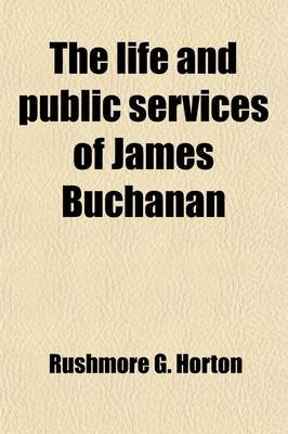 The Life and Public Services of James Buchanan; Late Minister to England and Formerly Minister to Russia, Senator and...