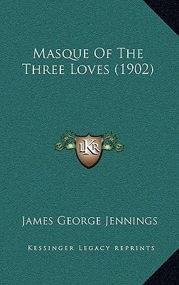Masque of the Three Loves (1902) (Paperback): James George Jennings