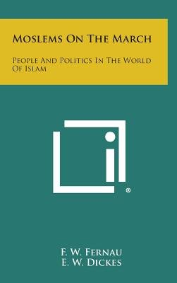 Moslems on the March - People and Politics in the World of Islam (Hardcover): F. W. Fernau