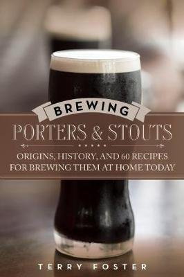 Brewing Porters and Stouts - Origins, History, and 60 Recipes for Brewing Them at Home Today (Paperback): Terry Foster