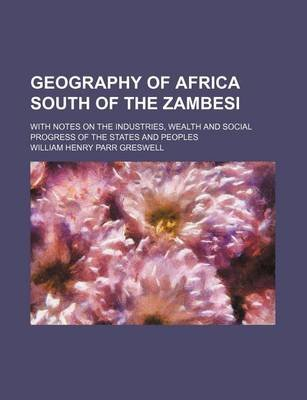 Geography of Africa South of the Zambesi; With Notes on the Industries, Wealth and Social Progress of the States and Peoples...