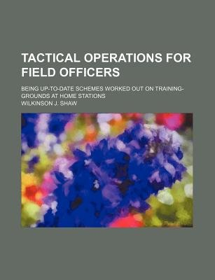 Tactical Operations for Field Officers; Being Up-To-Date Schemes Worked Out on Training-Grounds at Home Stations (Paperback):...