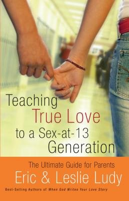Teaching True Love to a Sex-At-13 Generation (Electronic book text): Eric Ludy, Leslie Ludy