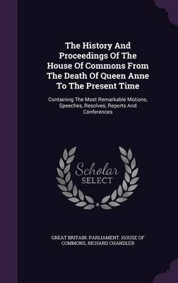 The History and Proceedings of the House of Commons from the Death of Queen Anne to the Present Time - Containing the Most...