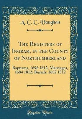 The Registers of Ingram, in the County of Northumberland - Baptisms, 1696 1812; Marriages, 1684 1812; Burials, 1682 1812...