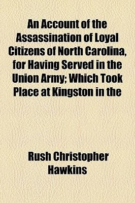 An Account of the Assassination of Loyal Citizens of North Carolina, for Having Served in the Union Army; Which Took Place at...