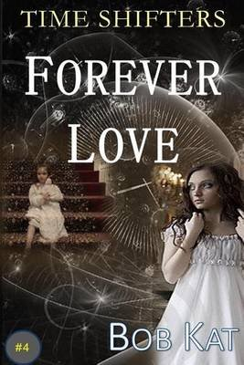 Forever Love - Time Shifters Book #4 (Paperback): Bob Kat, Bob Wernly, Kathy Wernly