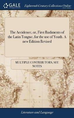 The Accidence, Or, First Rudiments of the Latin Tongue, for the Use of Youth. a New Edition Revised (Hardcover): Multiple...