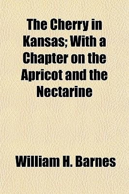 The Cherry in Kansas; With a Chapter on the Apricot and the Nectarine (Paperback): William H Barnes, Kansas State Horticultural...