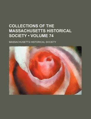 Collections of the Massachusetts Historical Society (Volume 74) (Paperback): Massachusetts Historical Society