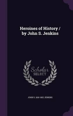Heroines of History / By John S. Jenkins (Hardcover): John S. 1818-1852 Jenkins