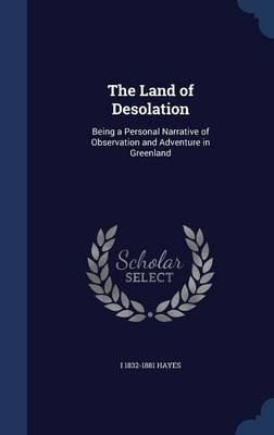 The Land of Desolation - Being a Personal Narrative of Observation and Adventure in Greenland (Hardcover): I 1832-1881 Hayes