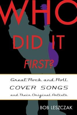 Who Did It First? - Great Rock and Roll Cover Songs and Their Original Artists (Hardcover): Bob Leszczak