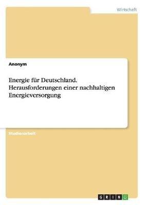 Energie Fur Deutschland. Herausforderungen Einer Nachhaltigen Energieversorgung (German, Paperback): Anonym