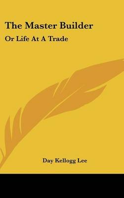 The Master Builder - Or Life at a Trade (Hardcover): Day Kellogg Lee
