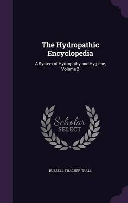 The Hydropathic Encyclopedia - A System of Hydropathy and Hygiene, Volume 2 (Hardcover): Russell Thacher Trall