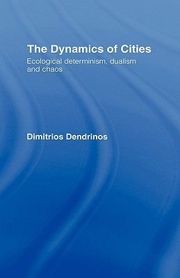 The Dynamics of Cities - Ecological Determinism, Dualism and Chaos (Hardcover): Dimitrios S Dendrinos