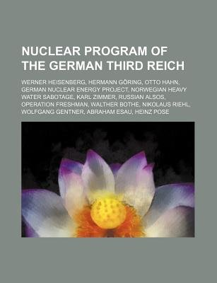 Nuclear Program of the German Third Reich - Werner Heisenberg, Hermann Goring, Otto Hahn, German Nuclear Energy Project...