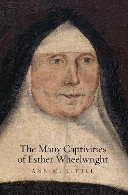 The Many Captivities of Esther Wheelwright (Hardcover): Ann M. Little