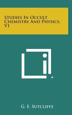 Studies in Occult Chemistry and Physics, V1 (Hardcover): G. E. Sutcliffe