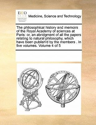 The Philosophical History and Memoirs of the Royal Academy of Sciences at Paris - Or, an Abridgment of All the Papers Relating...