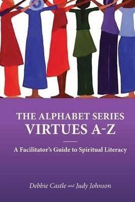 The Alphabet Series - Virtues A-Z: A Facilitator's Guide to Spiritual Literacy (Paperback): Judy Johnson, Debbie Castle