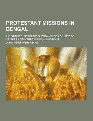Protestant Missions in Bengal; Illustrated - Being the Substance of a Course of Lectures Delivered on Indian Missions...
