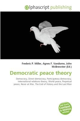 Democratic Peace Theory (Paperback): Frederic P. Miller, Vandome Agnes F., McBrewster John