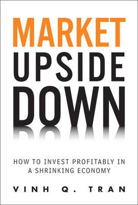 Market Upside Down - How to Invest Profitably in a Shrinking Economy (Hardcover): Vinh Q Tran