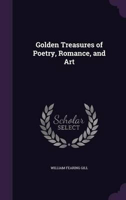Golden Treasures of Poetry, Romance, and Art (Hardcover): William Fearing Gill