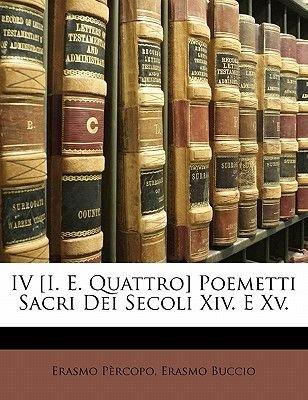 IV [I. E. Quattro] Poemetti Sacri Dei Secoli XIV. E XV. (English, Italian, Paperback): Erasmo Prcopo, Erasmo Buccio, Erasmo...