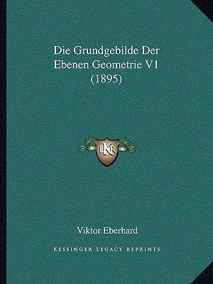 Die Grundgebilde Der Ebenen Geometrie V1 (1895) (German, Paperback): Viktor Eberhard