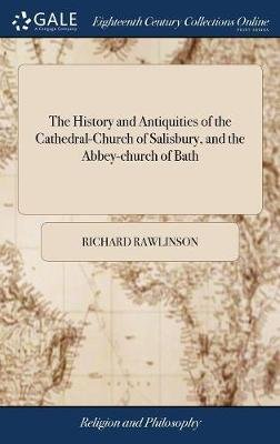 The History and Antiquities of the Cathedral-Church of Salisbury, and the Abbey-Church of Bath (Hardcover): Richard Rawlinson