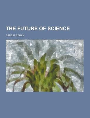 The Future of Science (Paperback): Ernest Renan