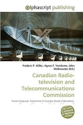 Canadian Radio-Television and Telecommunications Commission (Paperback): Frederic P. Miller, Agnes F. Vandome, John McBrewster