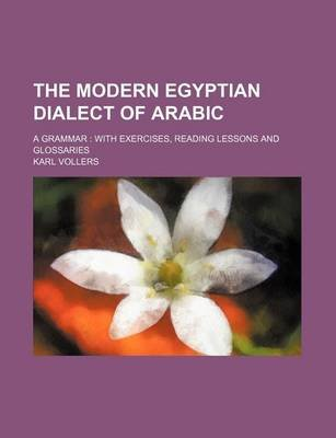The Modern Egyptian Dialect of Arabic; A Grammar with Exercises, Reading Lessons and Glossaries (Paperback): Karl Vollers