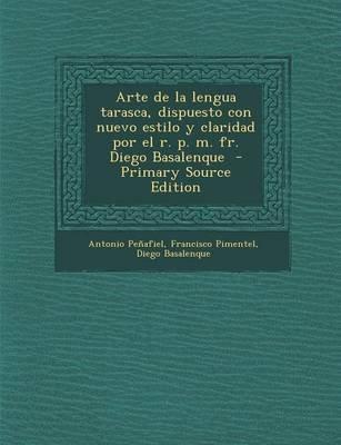 Arte de La Lengua Tarasca, Dispuesto Con Nuevo Estilo y Claridad Por El R. P. M. Fr. Diego Basalenque - Primary Source Edition...