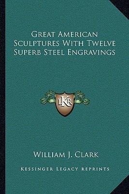 Great American Sculptures with Twelve Superb Steel Engravings (Paperback): William J Clark