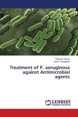 Treatment of P. Aeruginosa Against Antimicrobial Agents (Paperback): Verma Poonam