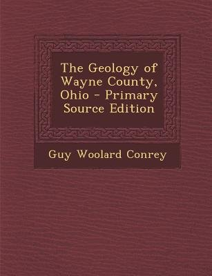 The Geology of Wayne County, Ohio - Primary Source Edition (Paperback): Guy Woolard Conrey