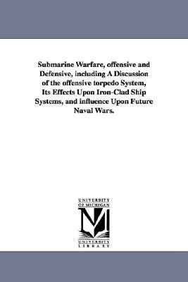 Submarine Warfare, Offensive and Defensive, Including a Discussion of the Offensive Torpedo System, Its Effects Upon Iron-Clad...