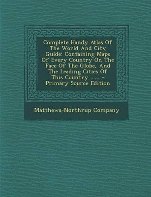 Complete Handy Atlas of the World and City Guide - Containing Maps of Every Country on the Face of the Globe, and the Leading...