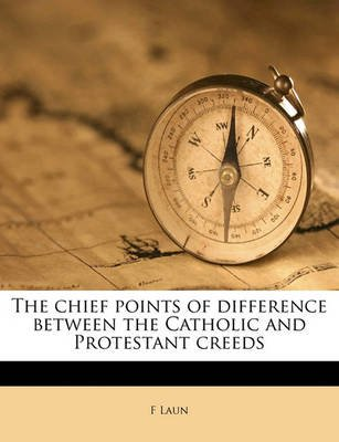 The Chief Points of Difference Between the Catholic and Protestant Creeds (Paperback): F. Laun