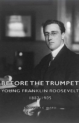 Before The Trumpet - Young Franklin Roosevelt 1882-1905 (Hardcover): Geoffrey C Ward
